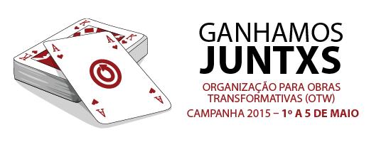 Ganhamos juntxs - Organização para Obras Transformativas (OTW) - Campanha 2015 – 1º a 5 de maio