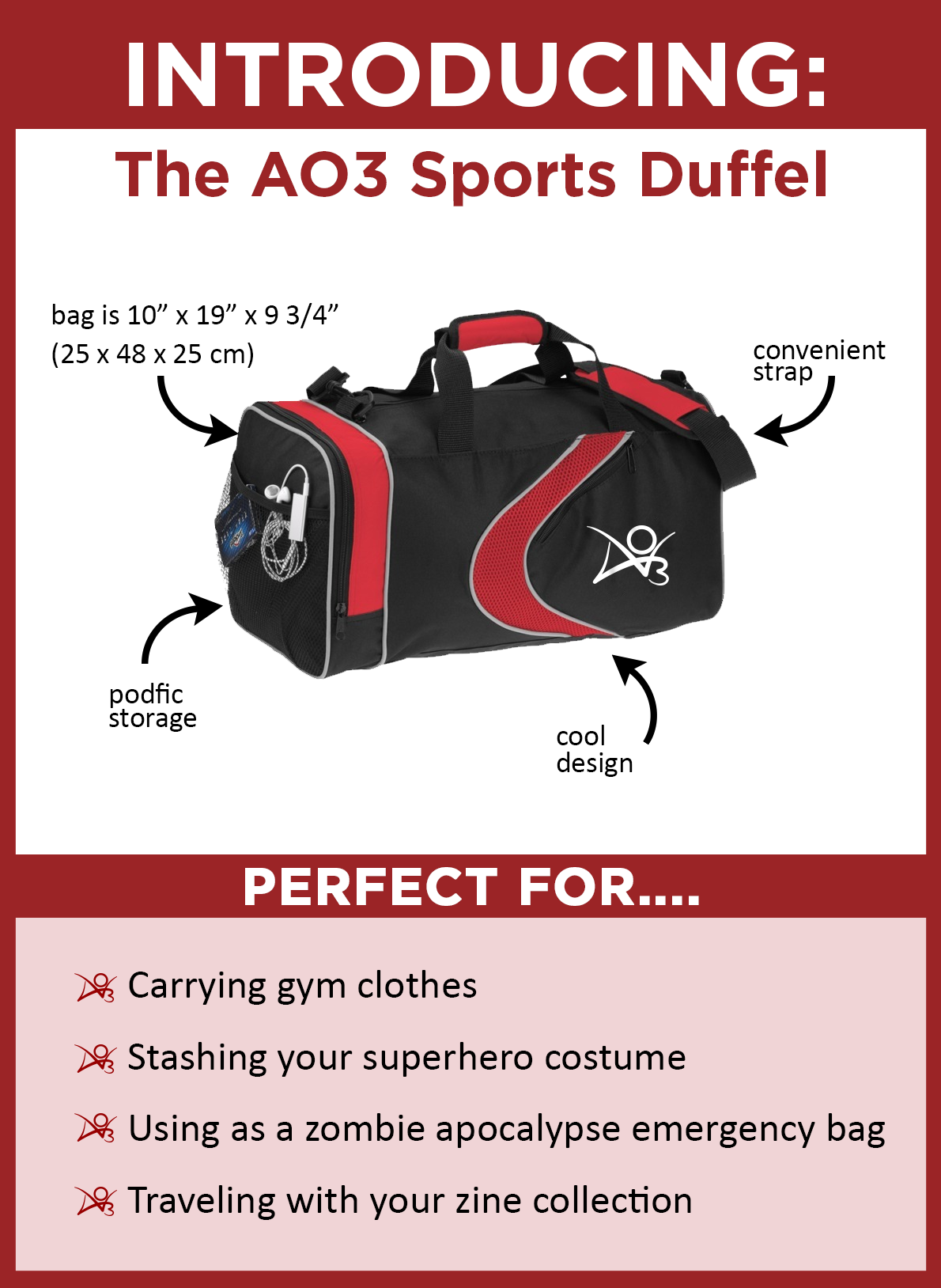Introducing the AO3 Sports Duffel. The bag is black with red accents, with a red swoosh and a white AO3 logo on the side. It measures 25 x 48 x 25 centimeters. It has a convenient over-the-shoulder strap and a mesh side pocket ideal for podfic storage. It's perfect for carrying gym clothes, stashing your superhero costume, use as a zombie apocalypse bug-out bag, and traveling with your zine collection.