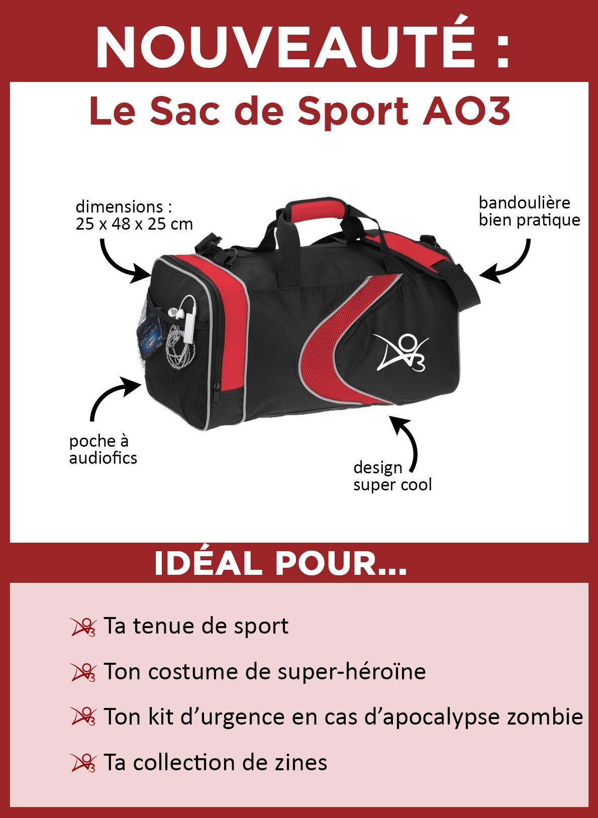 Découvrez le sac de sport AO3. Il est noir rehaussé de rouge, et sur le côté se trouvent un trait ondulé rouge ainsi que le logo d'AO3 en blanc. Il mesure 25 x 48 x 25 centimètres. Il comporte une bandoulière bien pratique et, sur le côté, une poche en filet idéale pour votre lecteur d'audiofics. Il est parfait pour ranger votre tenue de sport, cacher votre costume de super-héroïne, stocker votre kit d'urgence en cas d'apocalypse zombie et emporter votre collection de zines en voyage.