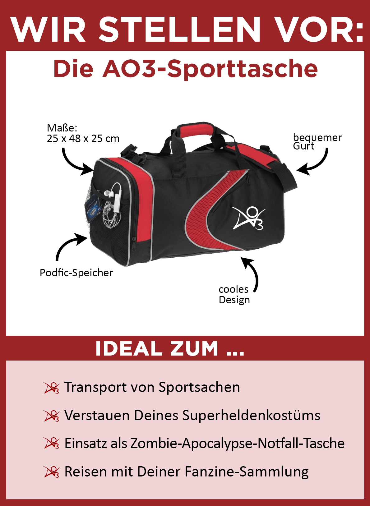 Wir stellen vor: die AO3 Sporttasche. Die Tasche ist schwarz mit roten Akzenten und einem weißen AO3 Logo an der Seite. Sie misst 25 x 48 x 25 Zentimeter. Sie hat einen bequemen Schultergurt sowie eine Netz-Seitentasche, ideal als Podfic-Speicher. Sie ist perfekt für den Transport von Sportsachen, zum Verstauen Deines Superheldenkostüms, Einsatz als Zombie-Apocalypse-Notfall-Tasche und Reisen mit Deiner Fanzine-Sammlung.